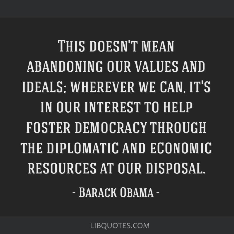 This doesn't mean abandoning our values and ideals; wherever we can, it's in our interest to help foster democracy through the diplomatic and...