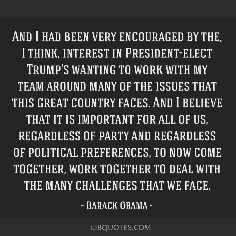 And I had been very encouraged by the, I think, interest in President-elect Trump's wanting to work with my team around many of the issues that this...