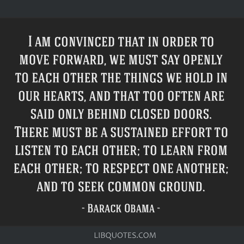 I am convinced that in order to move forward, we must say openly to each other the things we hold in our hearts, and that too often are said only...