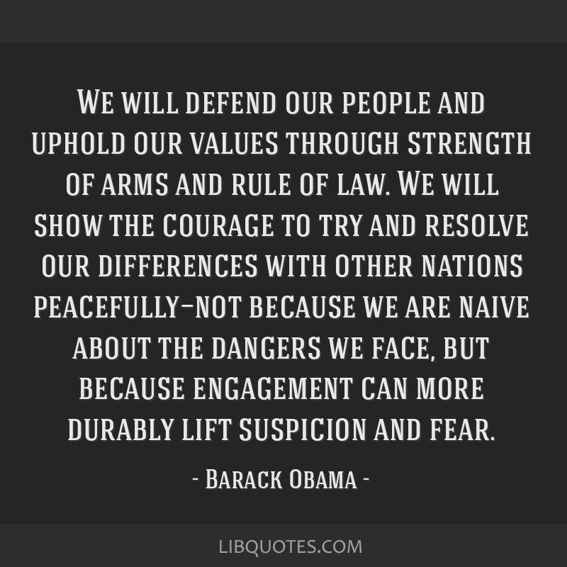 We will defend our people and uphold our values through strength of arms and rule of law. We will show the courage to try and resolve our differences ...