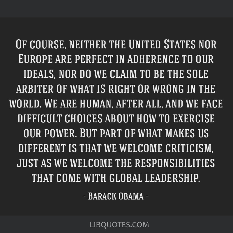 Of course, neither the United States nor Europe are perfect in adherence to our ideals, nor do we claim to be the sole arbiter of what is right or...