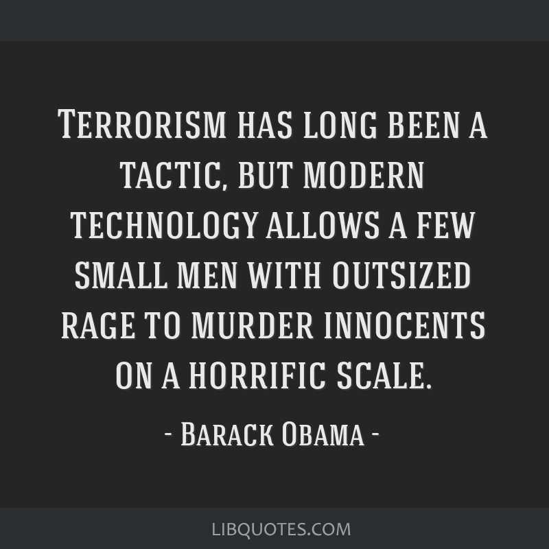 Terrorism has long been a tactic, but modern technology allows a few small men with outsized rage to murder innocents on a horrific scale.