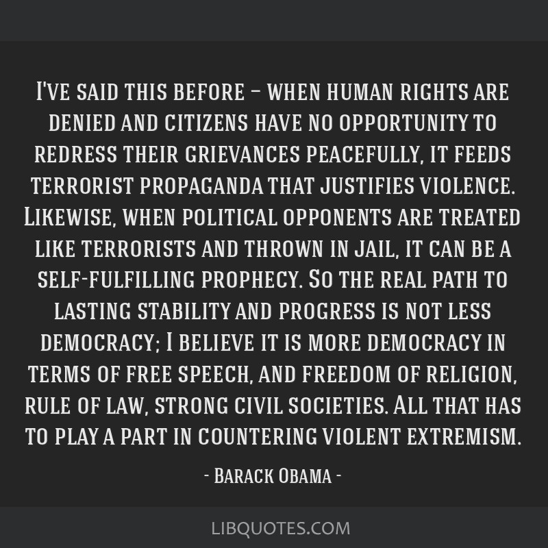 I've said this before — when human rights are denied and citizens have no opportunity to redress their grievances peacefully, it feeds terrorist...