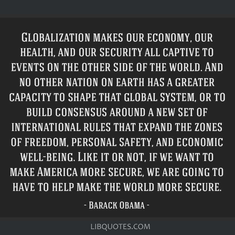 Globalization makes our economy, our health, and our security all captive to events on the other side of the world. And no other nation on earth has...