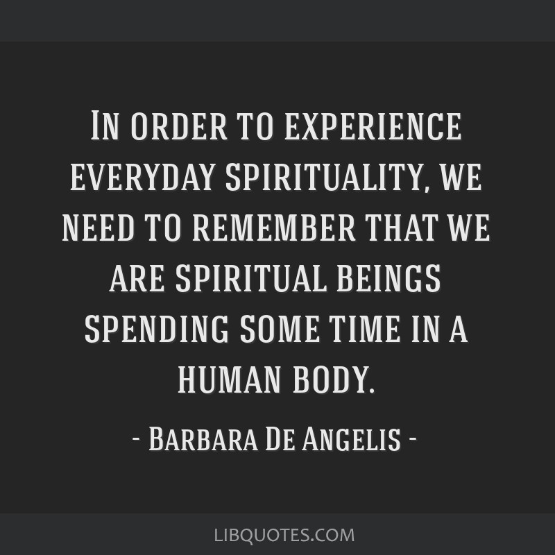 In order to experience everyday spirituality, we need to remember that we are spiritual beings spending some time in a human body.