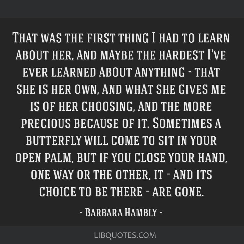 That was the first thing I had to learn about her, and maybe the hardest I've ever learned about anything - that she is her own, and what she gives...
