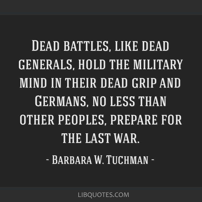 Dead battles, like dead generals, hold the military mind in their dead grip and Germans, no less than other peoples, prepare for the last war.