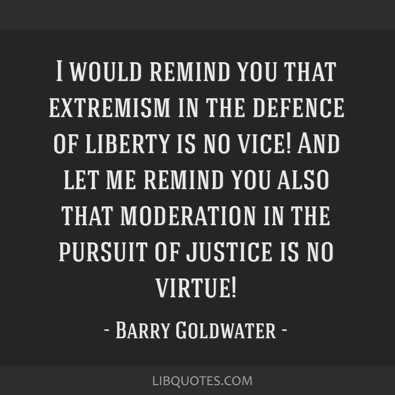I would remind you that extremism in the defence of liberty is no vice! And let me remind you also that moderation in the pursuit of justice is no...
