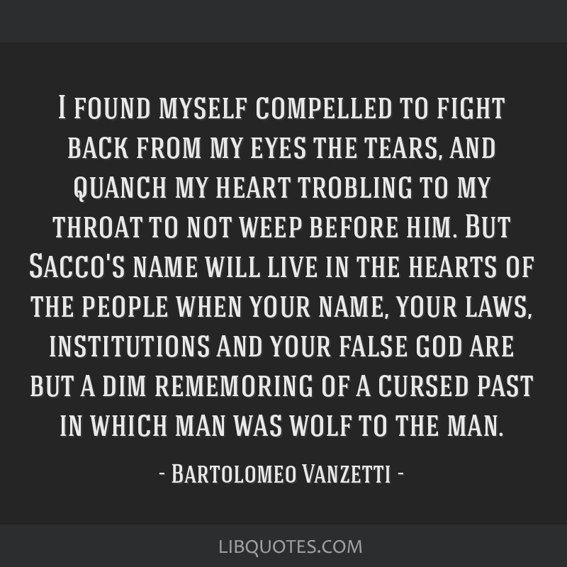 I found myself compelled to fight back from my eyes the tears, and quanch my heart trobling to my throat to not weep before him. But Sacco's name...