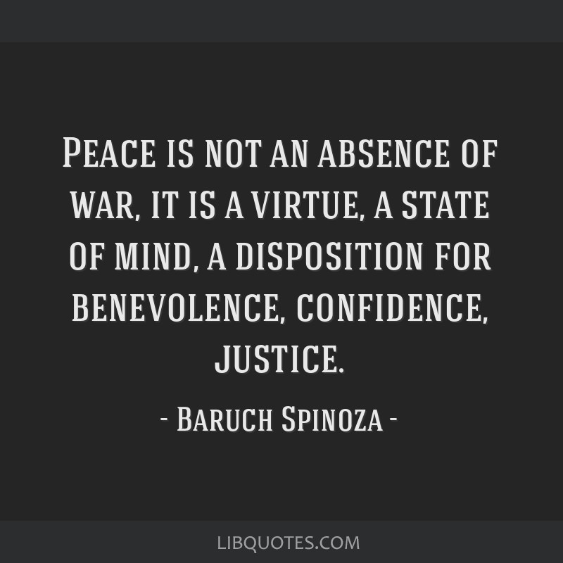 Peace is not an absence of war, it is a virtue, a state of mind, a disposition for benevolence, confidence, justice.