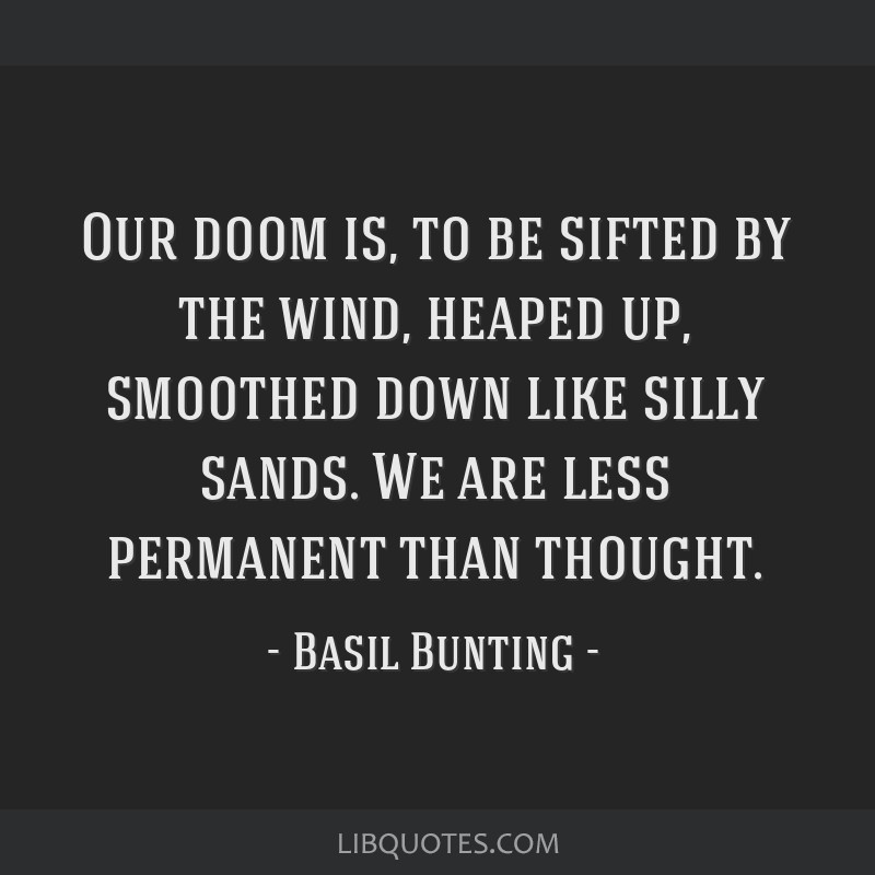 Our doom is, to be sifted by the wind, heaped up, smoothed down like silly sands. We are less permanent than thought.
