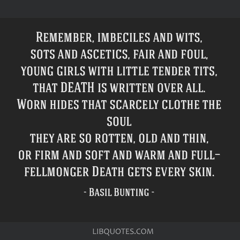 Remember, imbeciles and wits, sots and ascetics, fair and foul, young girls with little tender tits, that DEATH is written over all. Worn hides that...