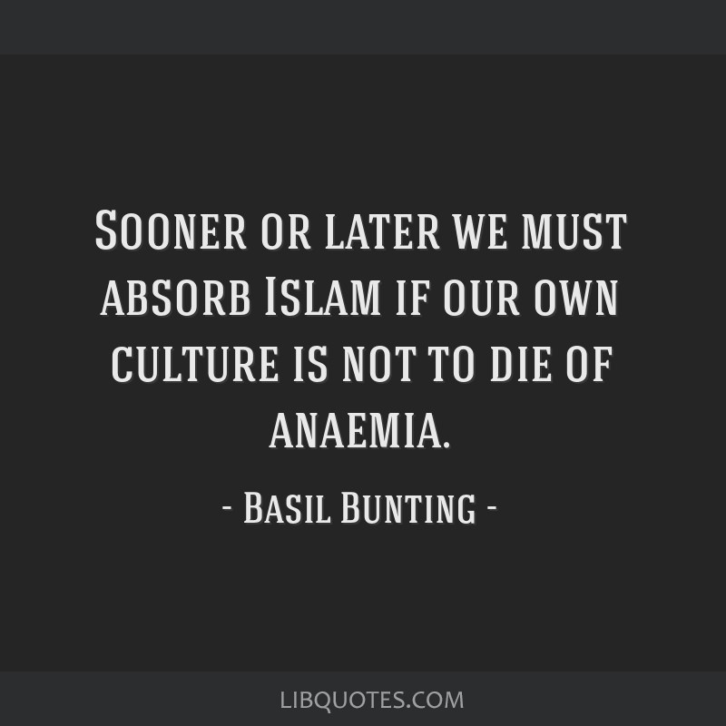 Sooner or later we must absorb Islam if our own culture is not to die of anaemia.