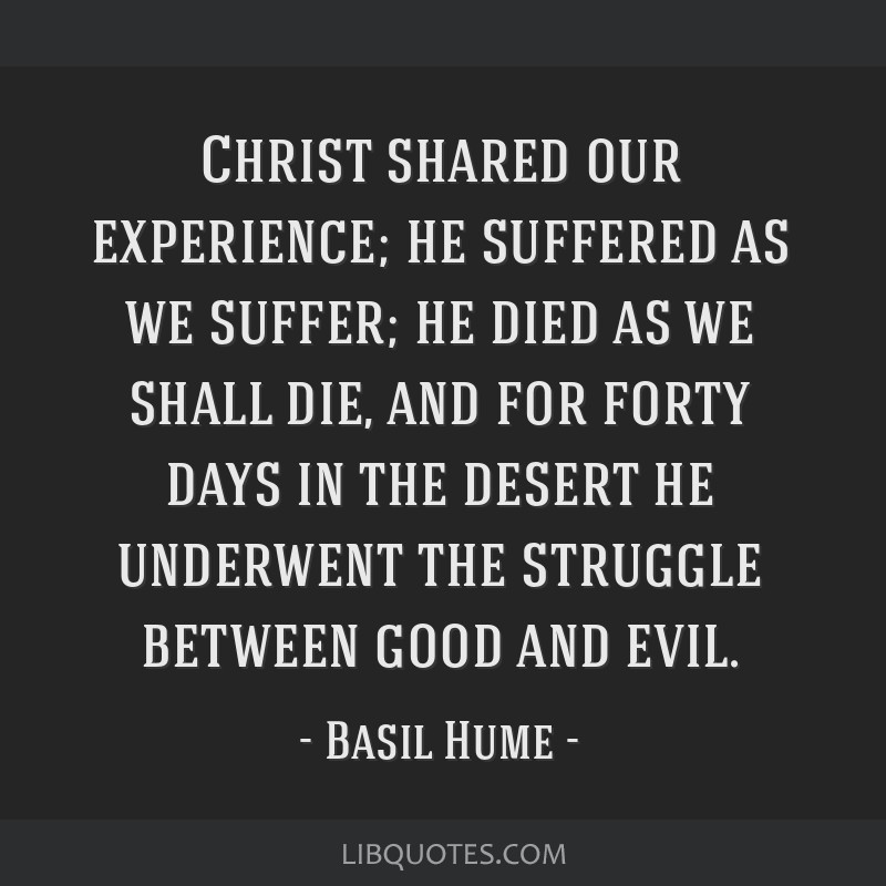 Christ shared our experience; he suffered as we suffer; he died as we shall die, and for forty days in the desert he underwent the struggle between...