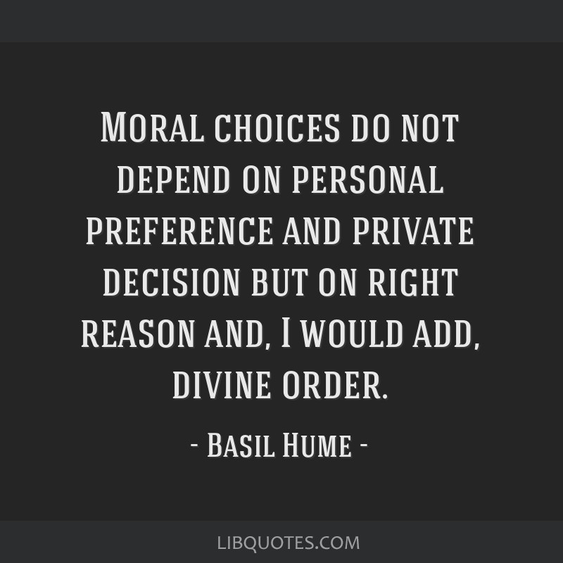 Moral choices do not depend on personal preference and private decision but on right reason and, I would add, divine order.