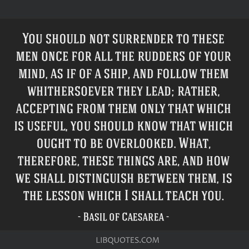 You should not surrender to these men once for all the rudders of your mind, as if of a ship, and follow them whithersoever they lead; rather,...