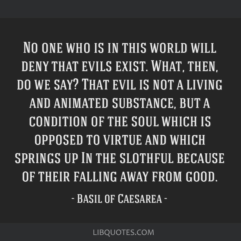 No one who is in this world will deny that evils exist. What, then, do we say? That evil is not a living and animated substance, but a condition of...