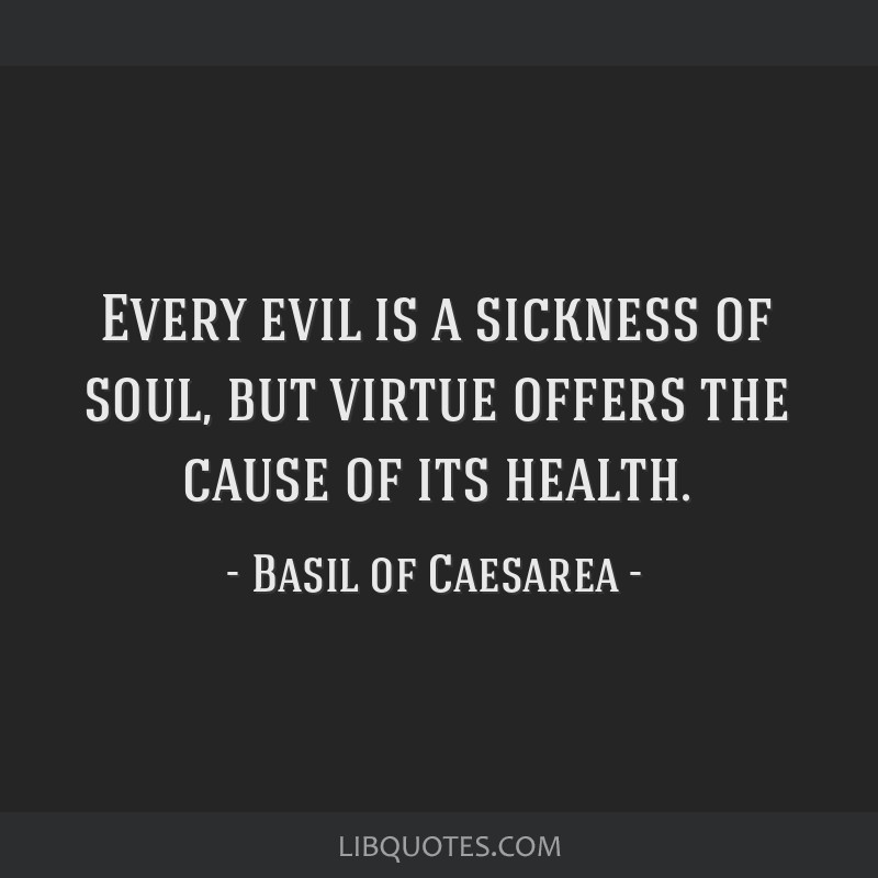 Every evil is a sickness of soul, but virtue offers the cause of its health.