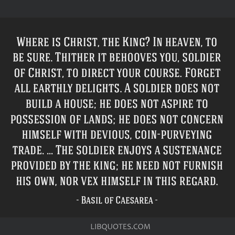 Where is Christ, the King? In heaven, to be sure. Thither it behooves you, soldier of Christ, to direct your course. Forget all earthly delights. A...
