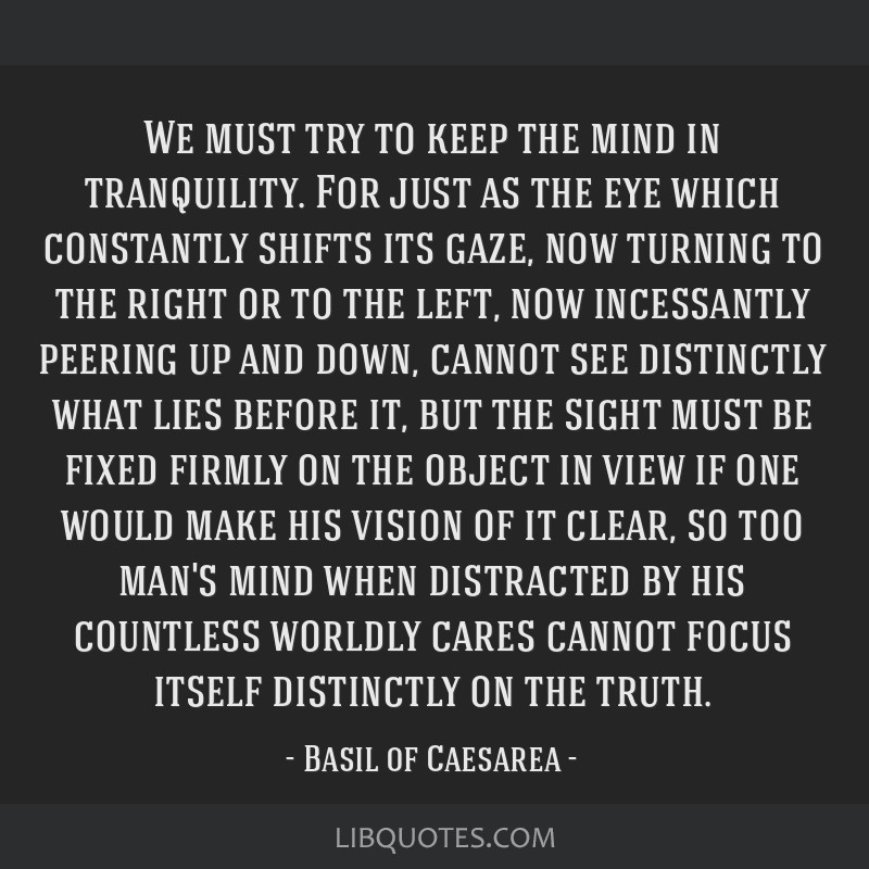 We must try to keep the mind in tranquility. For just as the eye which constantly shifts its gaze, now turning to the right or to the left, now...