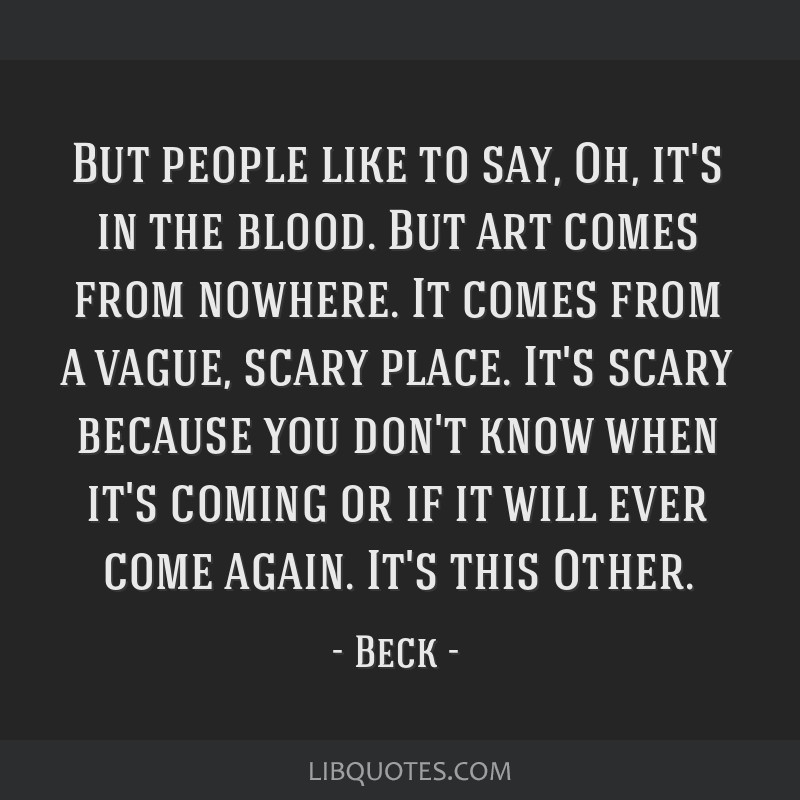 But people like to say, Oh, it's in the blood. But art comes from nowhere. It comes from a vague, scary place. It's scary because you don't know when ...