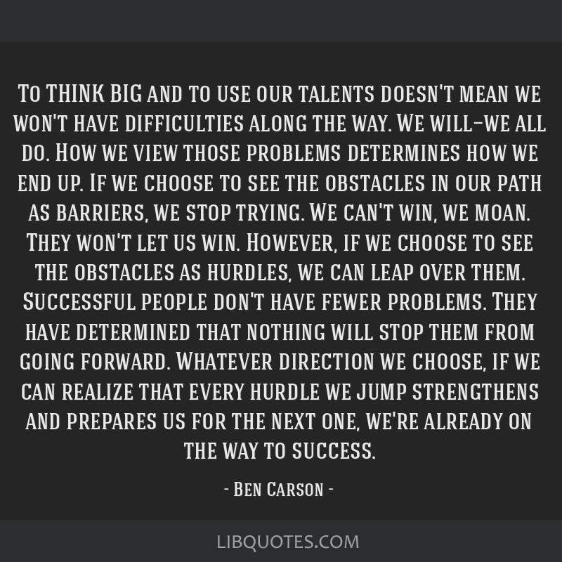 To THINK BIG and to use our talents doesn't mean we won't have difficulties along the way. We will—we all do. How we view those problems determines ...