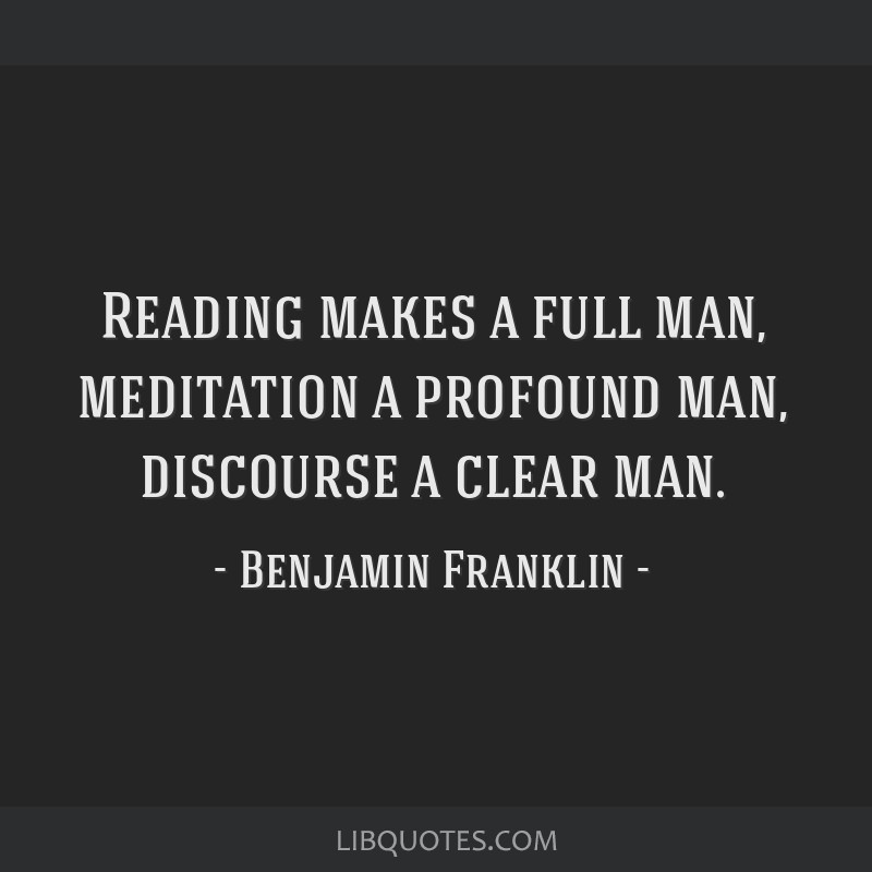 Reading makes a full man, meditation a profound man, discourse a clear man.