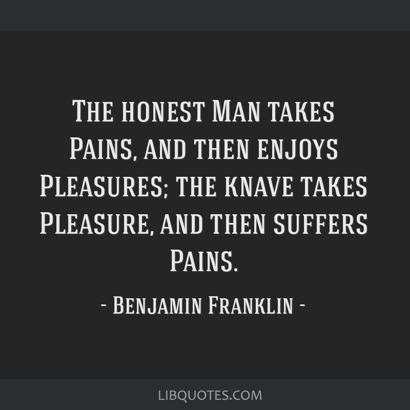 The honest Man takes Pains, and then enjoys Pleasures; the knave takes Pleasure, and then suffers Pains.