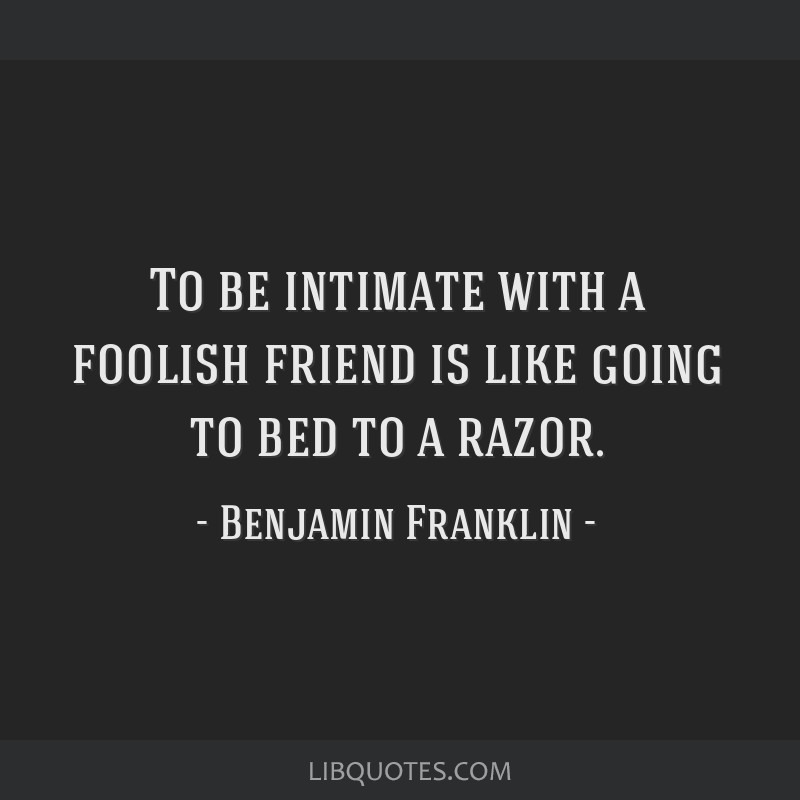 To be intimate with a foolish friend is like going to bed to a razor.