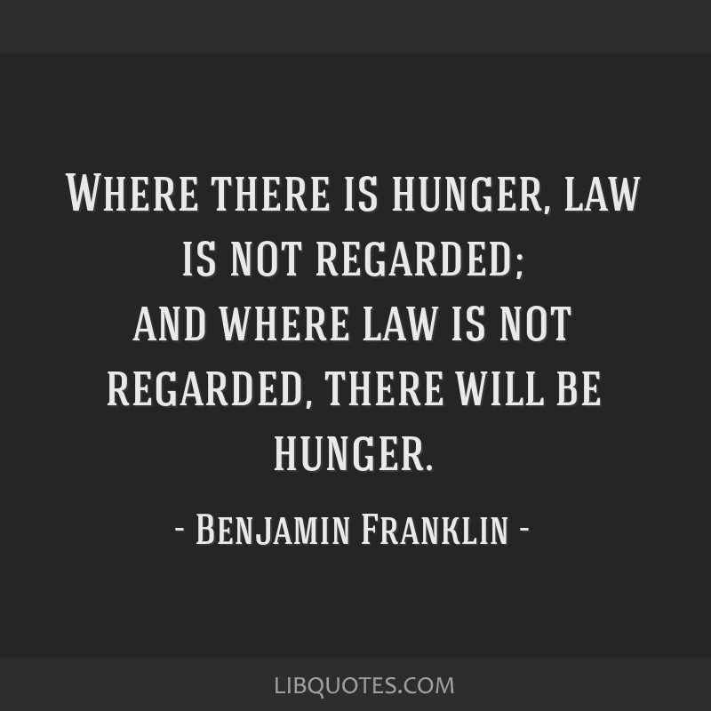 Where there is hunger, law is not regarded; and where law is not regarded, there will be hunger.