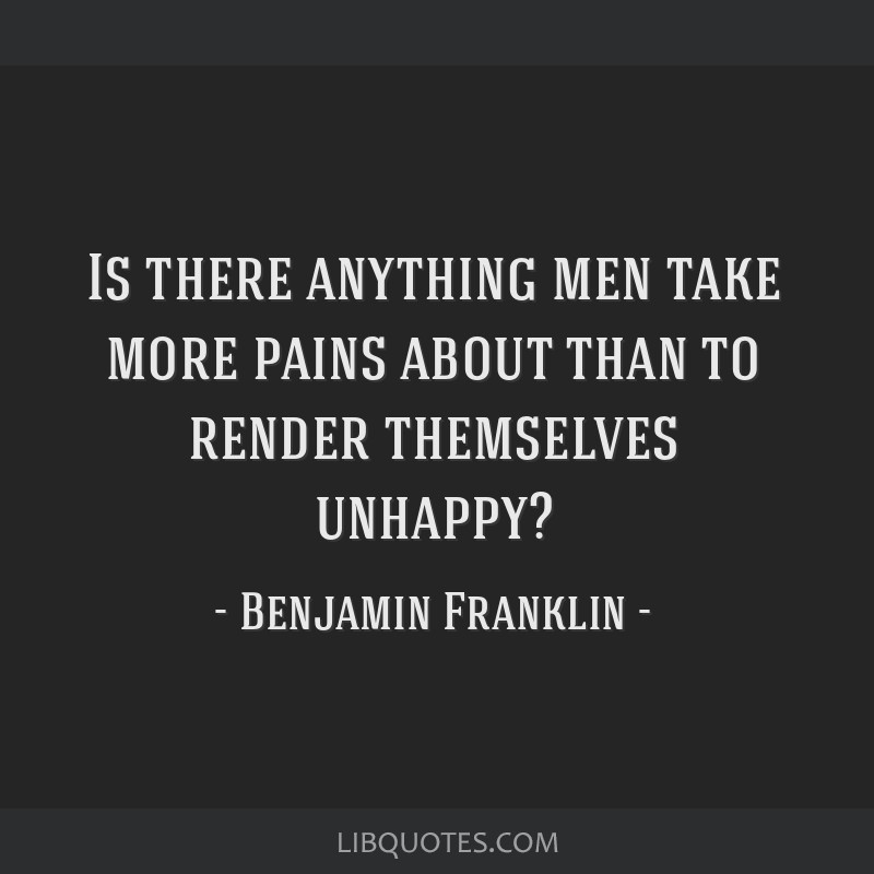 Is there anything men take more pains about than to render themselves unhappy?
