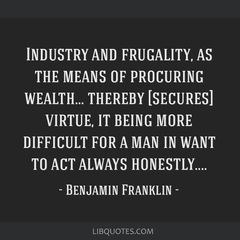 Industry and frugality, as the means of procuring wealth... thereby [secures] virtue, it being more difficult for a man in want to act always...