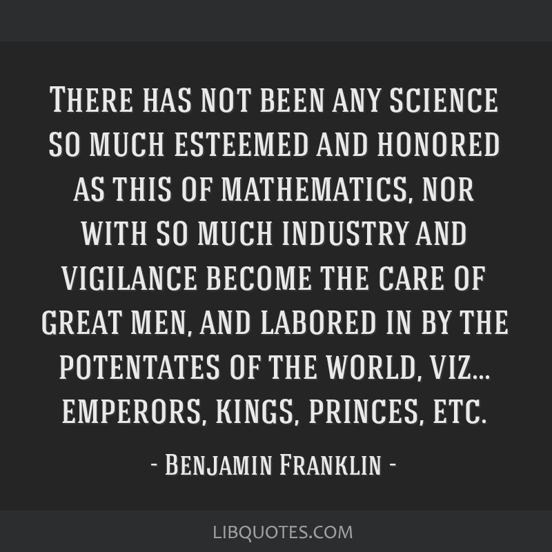 There has not been any science so much esteemed and honored as this of mathematics, nor with so much industry and vigilance become the care of great...