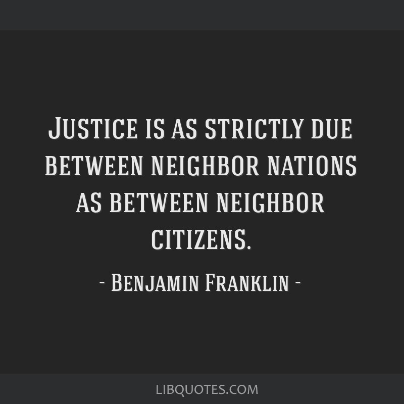 Justice is as strictly due between neighbor nations as between neighbor citizens.