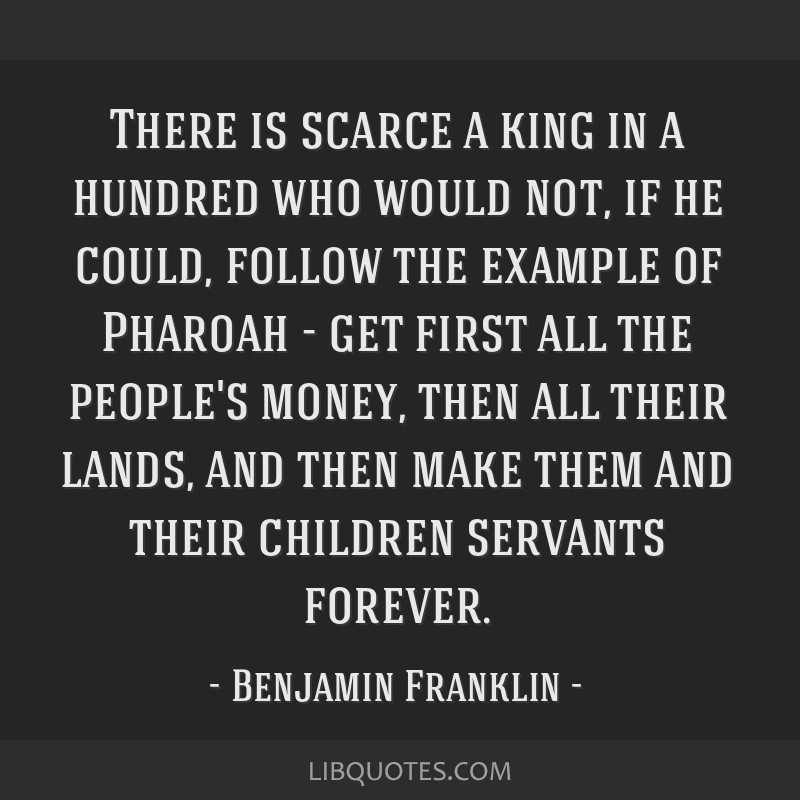 There is scarce a king in a hundred who would not, if he could, follow the example of Pharoah - get first all the people's money, then all their...