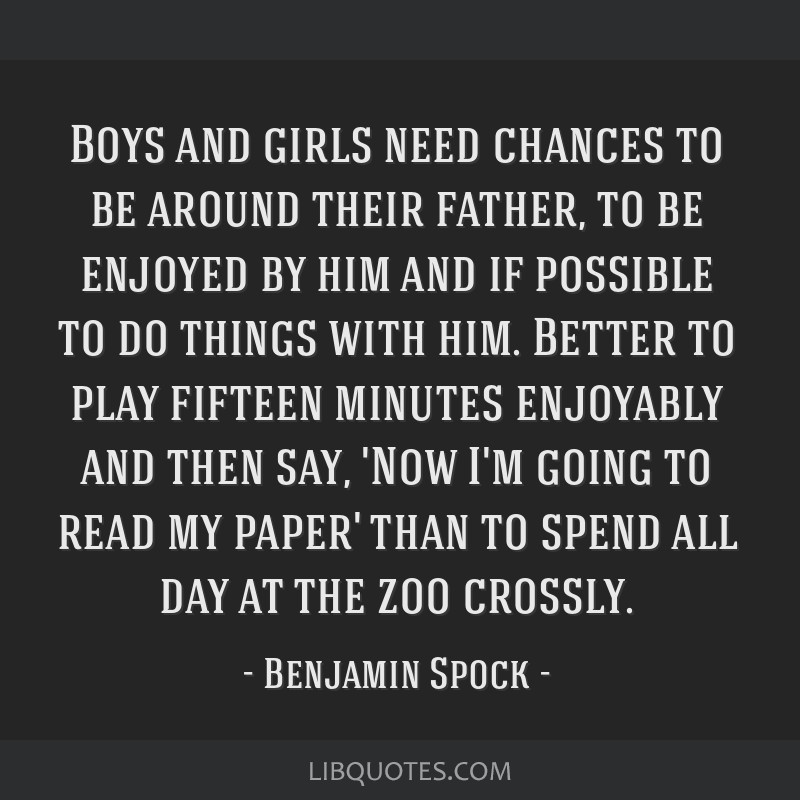 Boys and girls need chances to be around their father, to be enjoyed by him and if possible to do things with him. Better to play fifteen minutes...