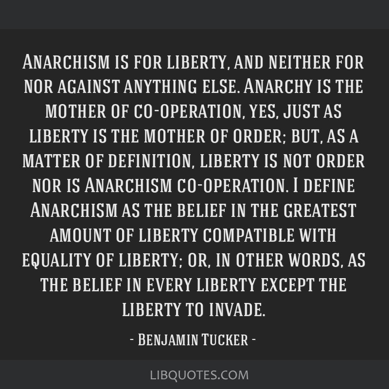 Anarchism is for liberty, and neither for nor against anything else. Anarchy is the mother of co-operation, yes, just as liberty is the mother of...
