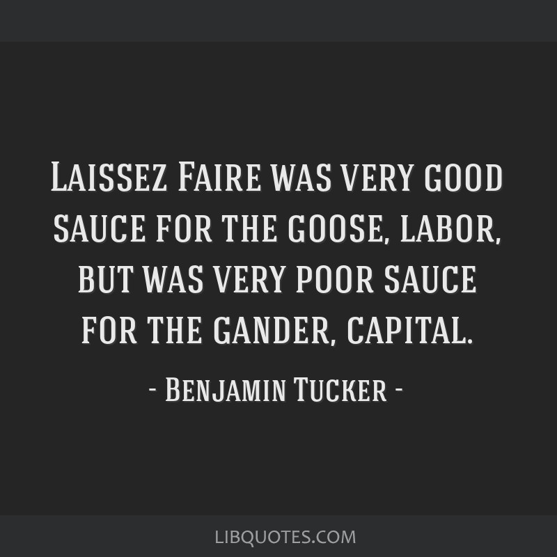 Laissez Faire was very good sauce for the goose, labor, but was very poor sauce for the gander, capital.