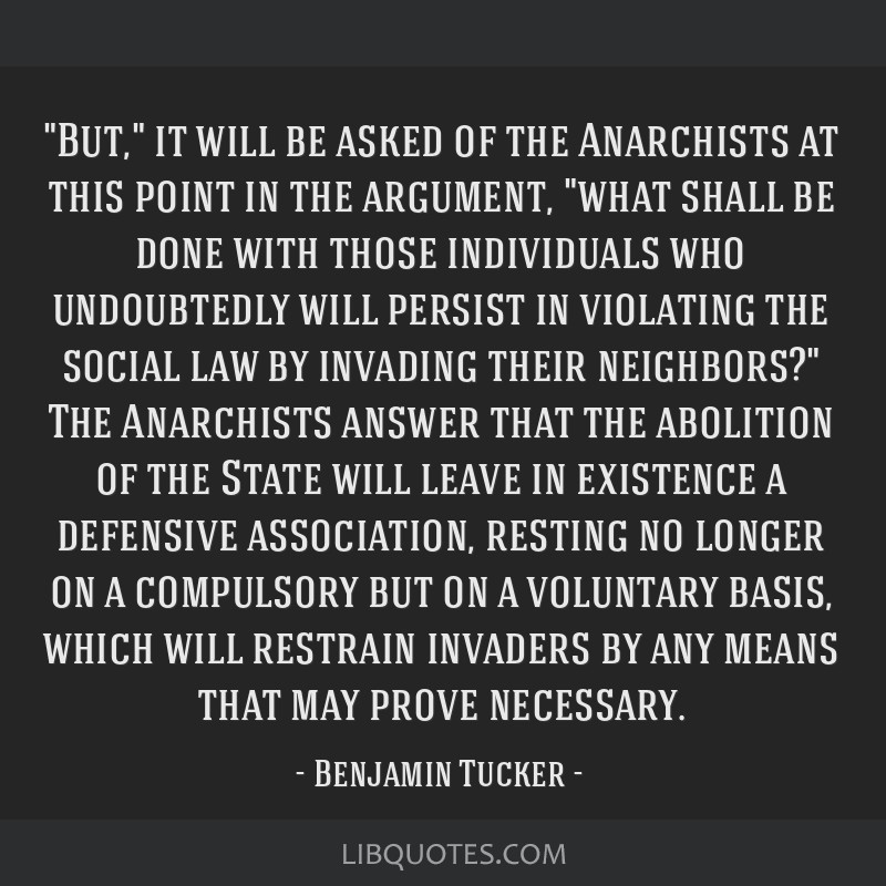 But, it will be asked of the Anarchists at this point in the argument, what shall be done with those individuals who undoubtedly will persist in...