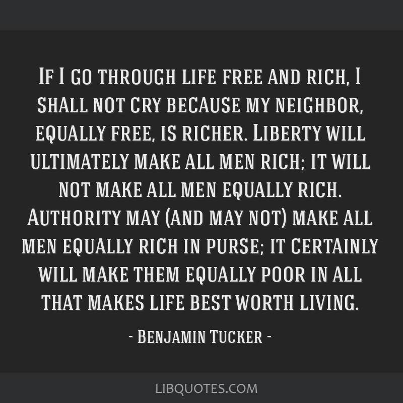 If I go through life free and rich, I shall not cry because my neighbor, equally free, is richer. Liberty will ultimately make all men rich; it will...