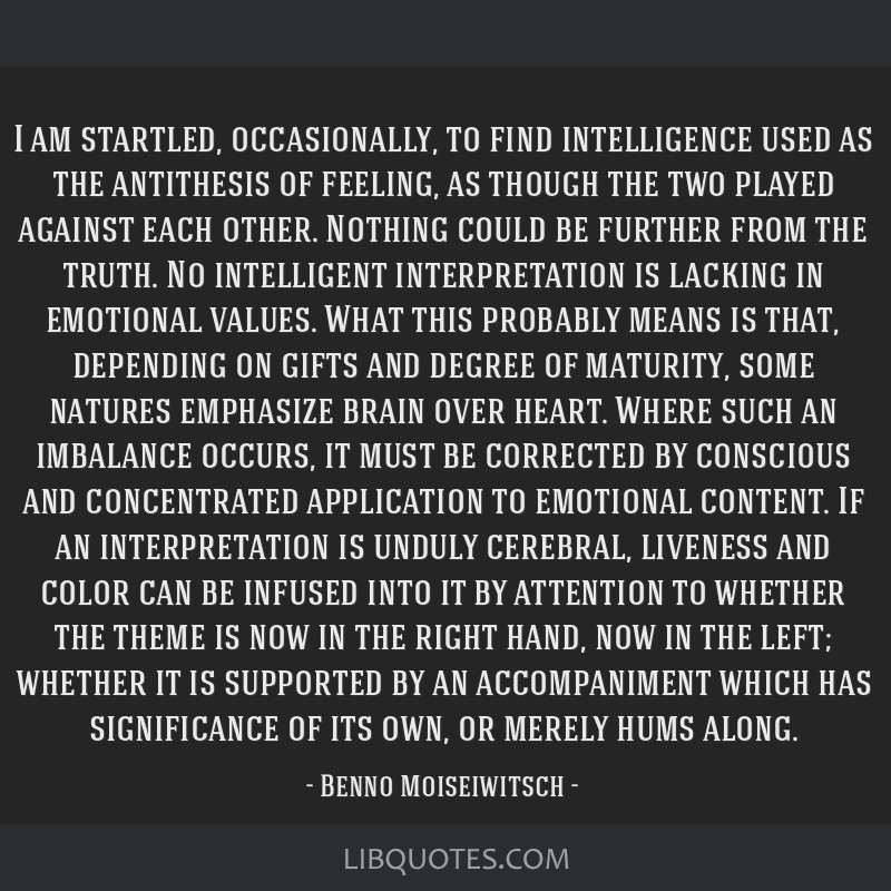 I am startled, occasionally, to find intelligence used as the antithesis of feeling, as though the two played against each other. Nothing could be...