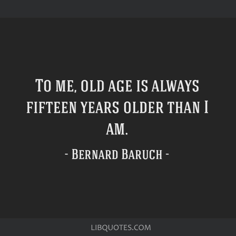 To me, old age is always fifteen years older than I am.