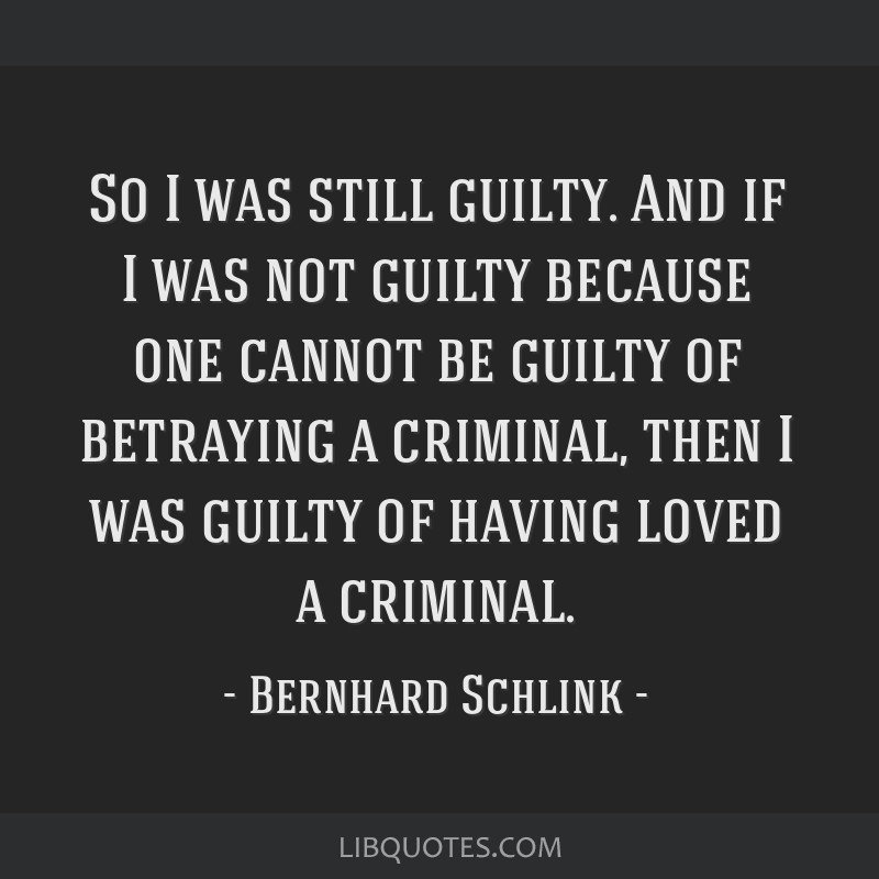 So I was still guilty. And if I was not guilty because one cannot be guilty of betraying a criminal, then I was guilty of having loved a criminal.