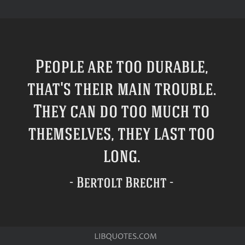 People are too durable, that's their main trouble. They can do too much to themselves, they last too long.