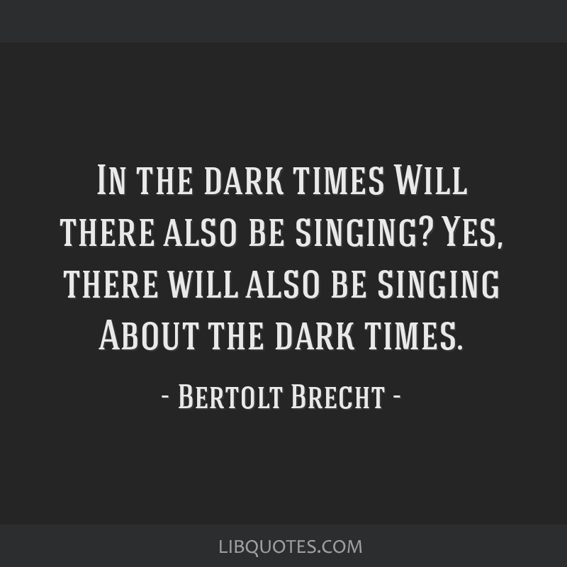 In the dark times Will there also be singing? Yes, there will also be singing About the dark times.