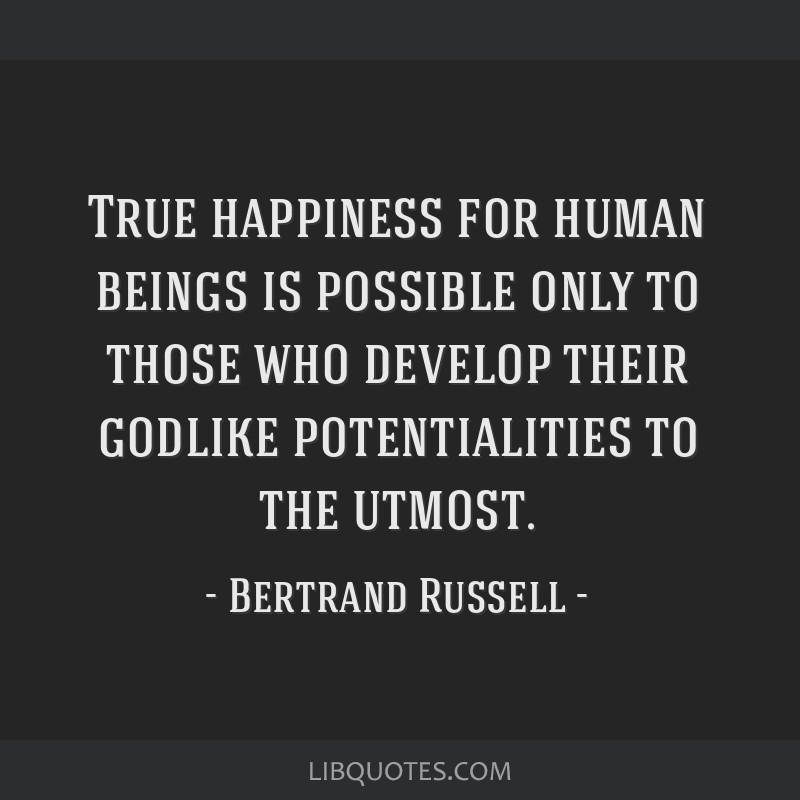 True happiness for human beings is possible only to those who develop their godlike potentialities to the utmost.