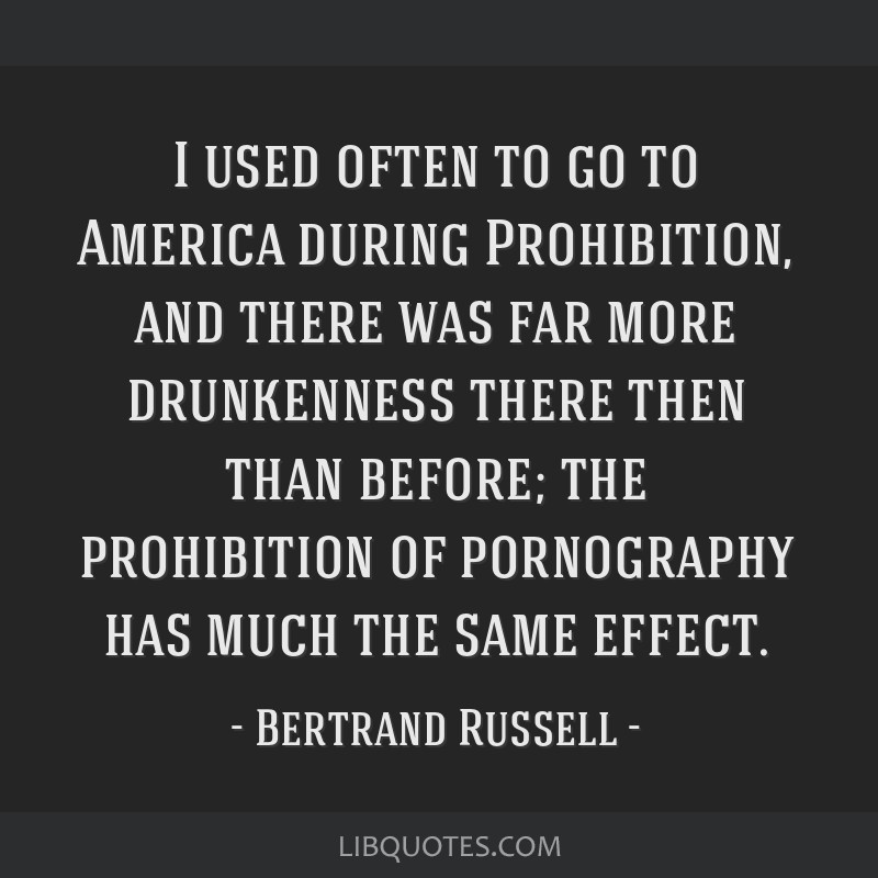 I used often to go to America during Prohibition, and there was far more drunkenness there then than before; the prohibition of pornography has much...
