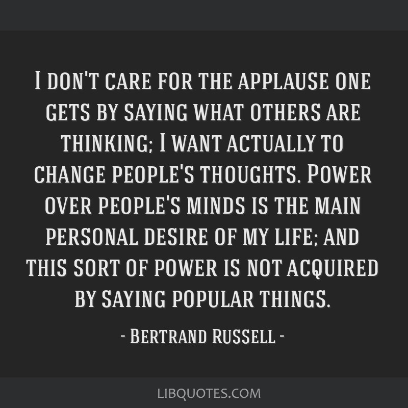 I don't care for the applause one gets by saying what others are thinking; I want actually to change people's thoughts. Power over people's minds is...