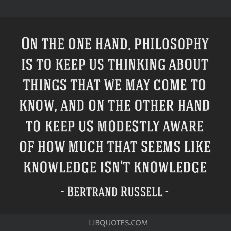 On the one hand, philosophy is to keep us thinking about things that we may come to know, and on the other hand to keep us modestly aware of how much ...