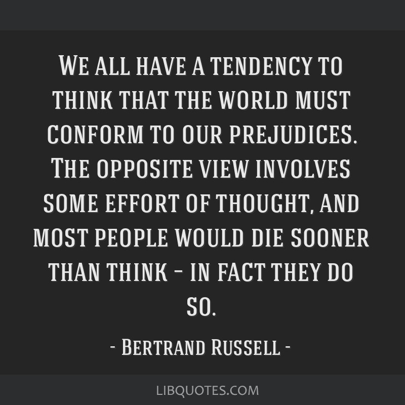 We all have a tendency to think that the world must conform to our prejudices. The opposite view involves some effort of thought, and most people...